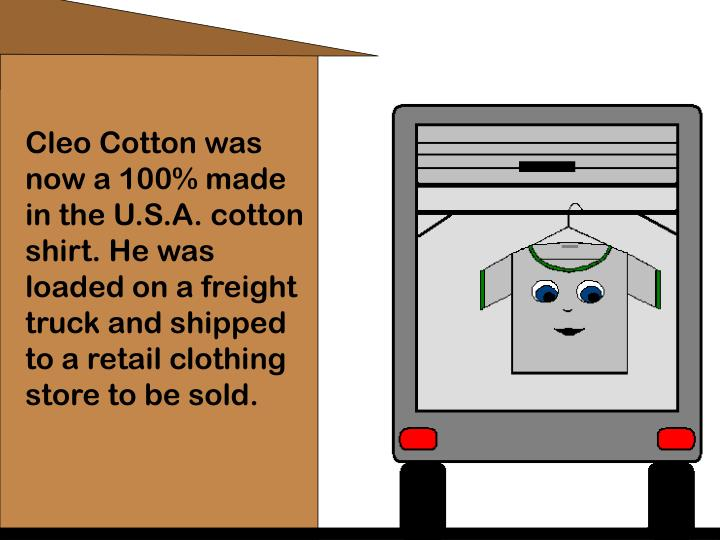 Cleo Cotton was now a 100% made in the U.S.A. cotton shirt. He was loaded on a freight truck and shipped to a retail clothing store to be sold.