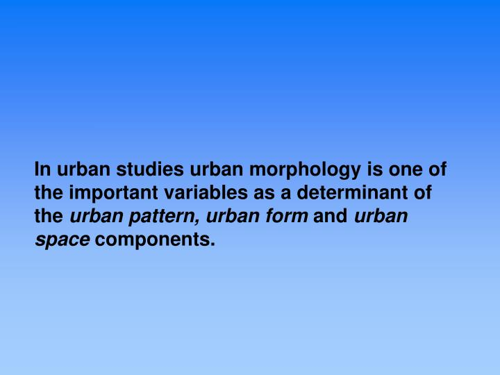 urban morphology essay Urban morphology: morphology of towns in india urban morphology comprises the structure of a city and pattern or plan of its development it is actually the layout of a city both in its historical as well as geographical contexts which gives it individuality therefore, the internal pattern or.