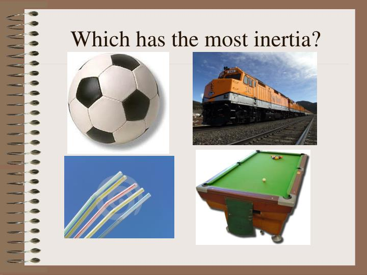 Which has the most inertia?