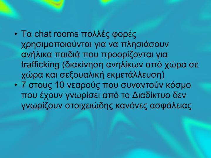 Τα chat rooms πολλές φορές χρησιμοποιούνται για να πλησιάσουν ανήλικα παιδιά που προορίζονται για trafficking (διακίνηση ανηλίκων από χώρα σε χώρα και σεξουαλική εκμετάλλευση)