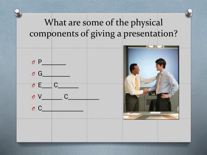 What are some of the physical components of giving a presentation?