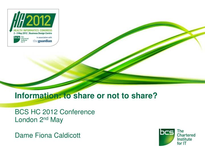 Information to share or not to share bcs hc 2012 conference london 2 nd may dame fiona caldicott