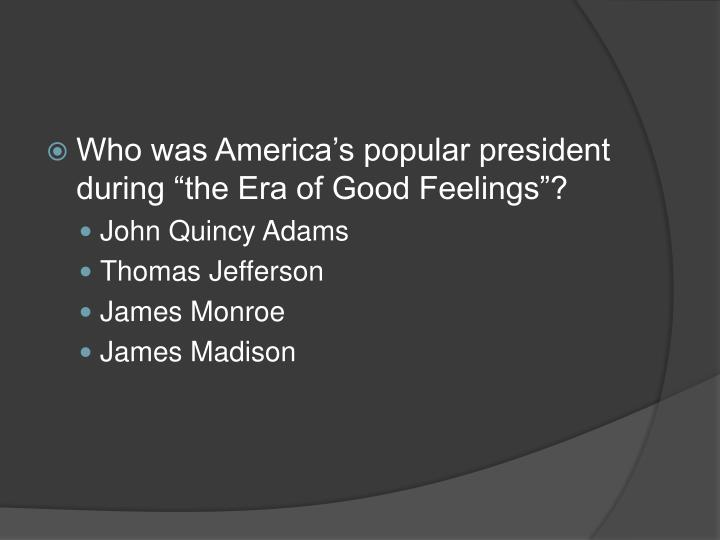 """Who was America's popular president during """"the Era of Good Feelings""""?"""