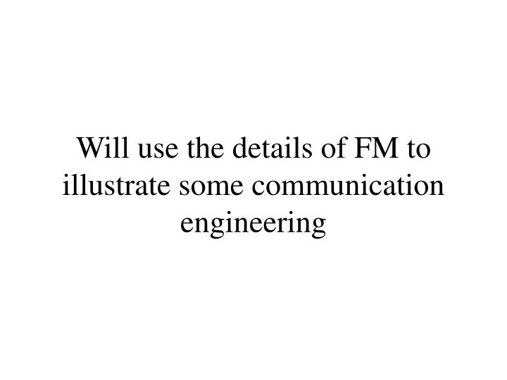 Will use the details of FM to illustrate some communication engineering