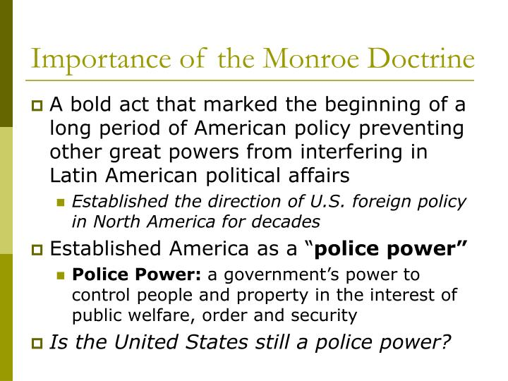 the importance of the monroe doctrine in america The monroe doctrine vowed to keep the united states out of european internal affairs and wars what was the main purpose of this doctorine the political systems of the european powers were alien to the united states and any attempt to export it to the americas would be considered dangerous to american interests.