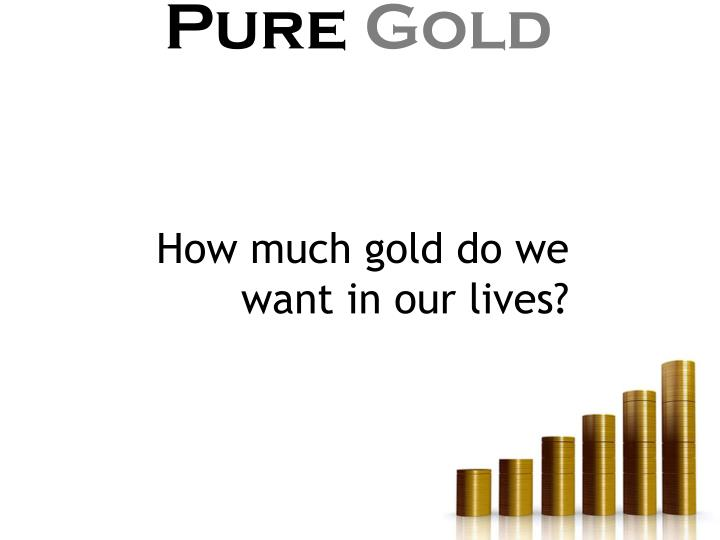 How much gold do we want in our lives?