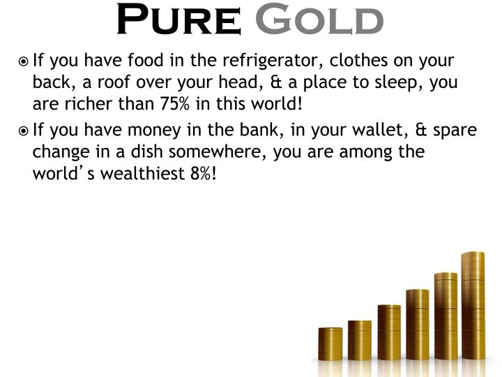 If you have food in the refrigerator, clothes on your back, a roof over your head, & a place to sleep, you are richer than 75% in this world!