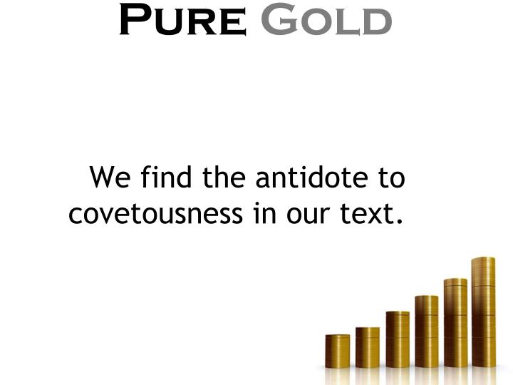 We find the antidote to covetousness in our text.