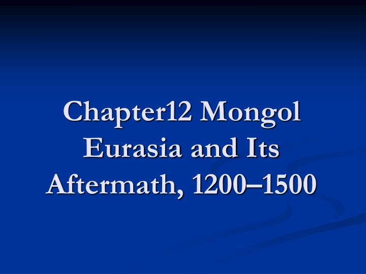 Chapter12 mongol eurasia and its aftermath 1200 1500