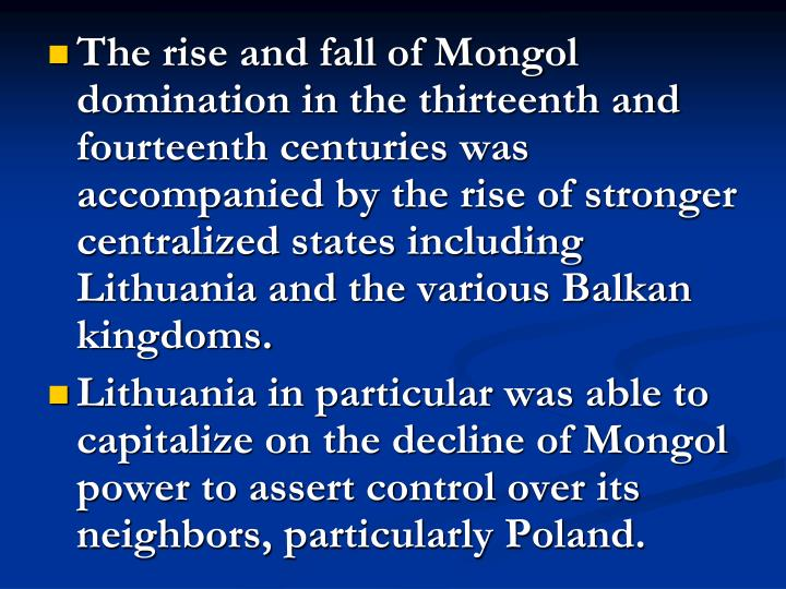 The rise and fall of Mongol domination in the thirteenth and fourteenth centuries was accompanied by the rise of stronger centralized states including Lithuania and the various Balkan kingdoms.