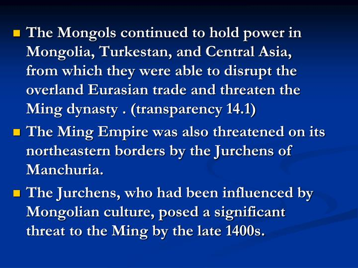 The Mongols continued to hold power in Mongolia, Turkestan, and Central Asia, from which they were able to disrupt the overland Eurasian trade and threaten the Ming dynasty . (transparency 14.1)