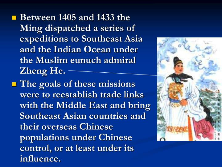 Between 1405 and 1433 the Ming dispatched a series of expeditions to Southeast Asia and the Indian Ocean under the Muslim eunuch admiral Zheng He.