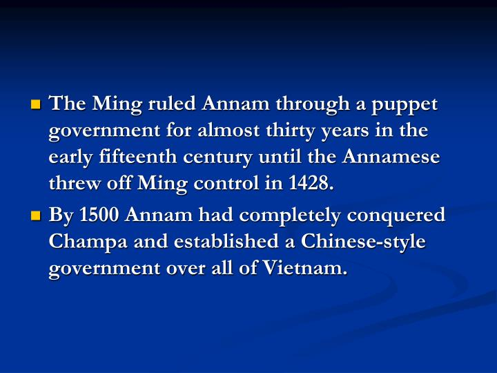 The Ming ruled Annam through a puppet government for almost thirty years in the early fifteenth century until the Annamese threw off Ming control in 1428.