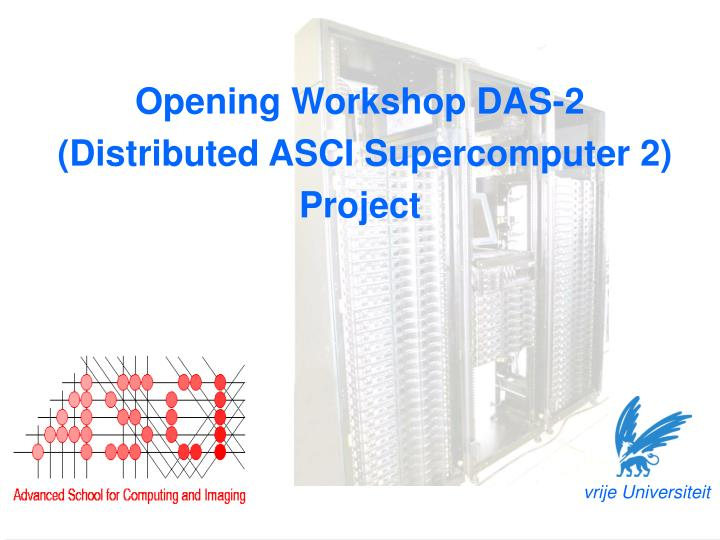 Opening workshop das 2 distributed asci supercomputer 2 project