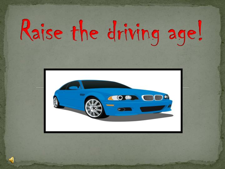 "raise the driving age The raising of the driving age has been a hot topic the last couple of years in the united states gaining more support each year you always hear on the news about people trying to raise the driving age ""americans increasingly favor raising the driving age, a usa today/cnn/gallup poll has found."