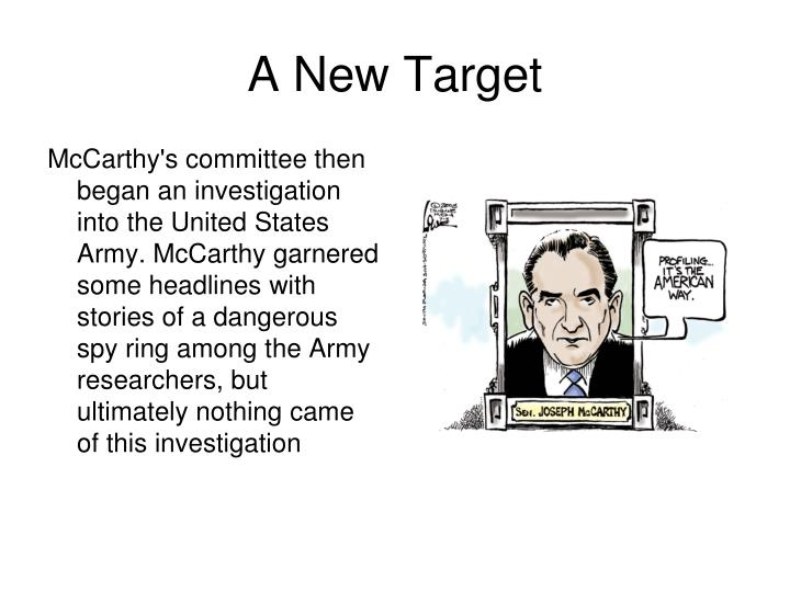 McCarthy's committee then began an investigation into the United States Army. McCarthy garnered some headlines with stories of a dangerous spy ring among the Army researchers, but ultimately nothing came of this investigation