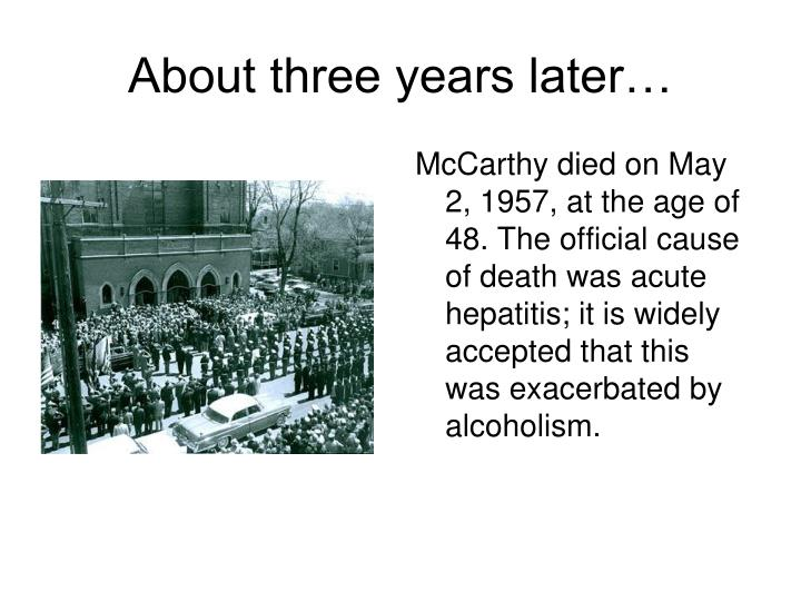 McCarthy died on May 2, 1957, at the age of 48. The official cause of death was acute hepatitis; it is widely accepted that this was exacerbated by alcoholism.