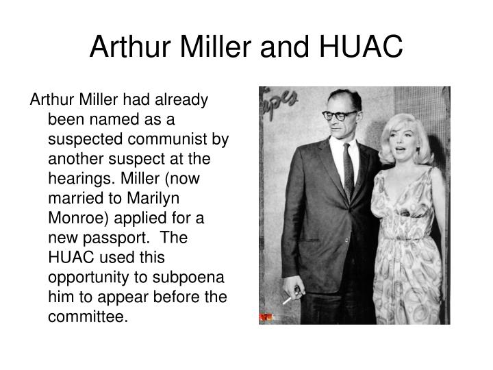 Arthur Miller had already been named as a suspected communist by another suspect at the hearings. Miller (now married to Marilyn Monroe) applied for a new passport.  The HUAC used this opportunity to subpoena him to appear before the committee.