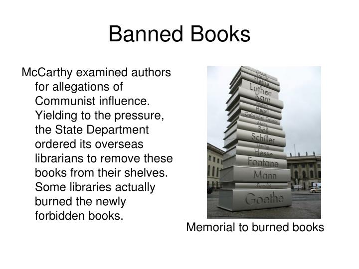 McCarthy examined authors for allegations of Communist influence. Yielding to the pressure, the State Department ordered its overseas librarians to remove these books from their shelves. Some libraries actually burned the newly forbidden books.