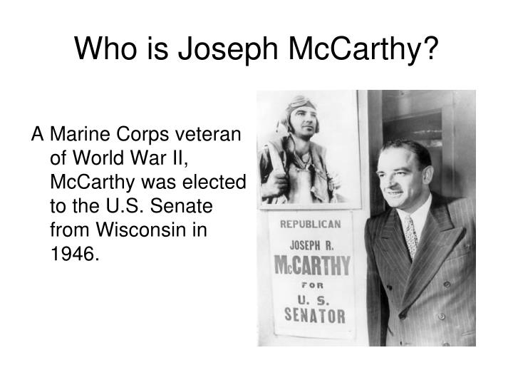 A Marine Corps veteran of World War II, McCarthy was elected to the U.S. Senate from Wisconsin in 1946.