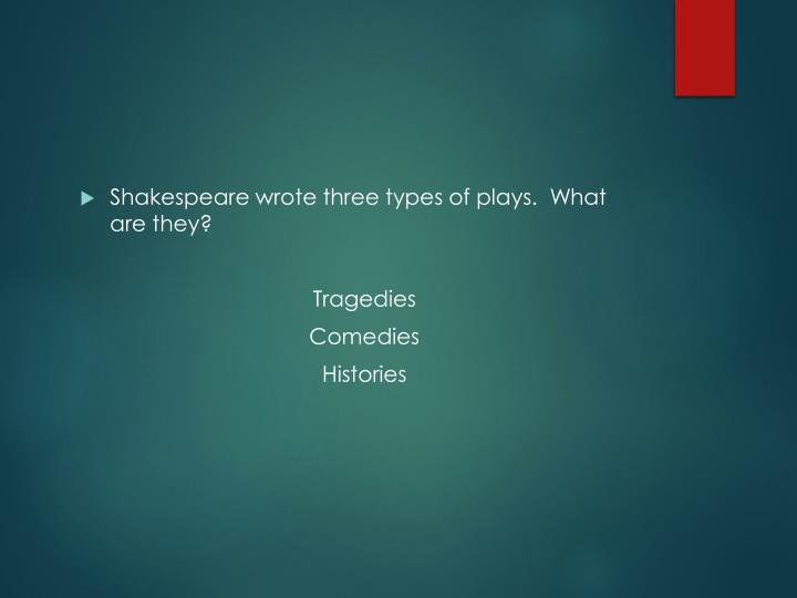 Shakespeare wrote three types of plays.  What are they?