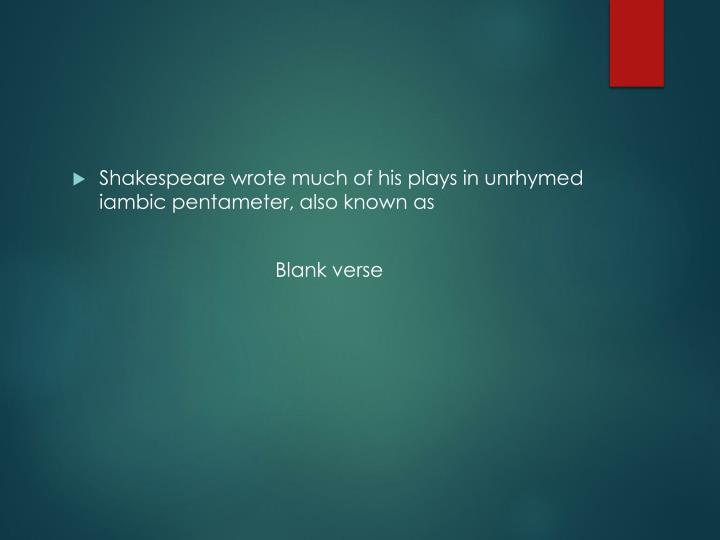 Shakespeare wrote much of his plays in unrhymed iambic pentameter, also known as