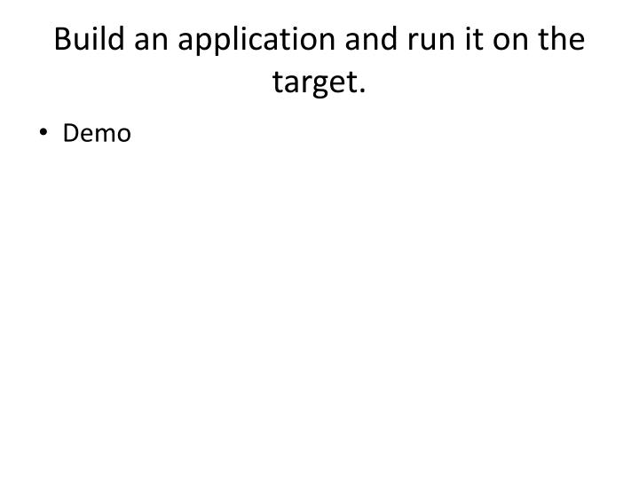 Build an application and run it on the target.