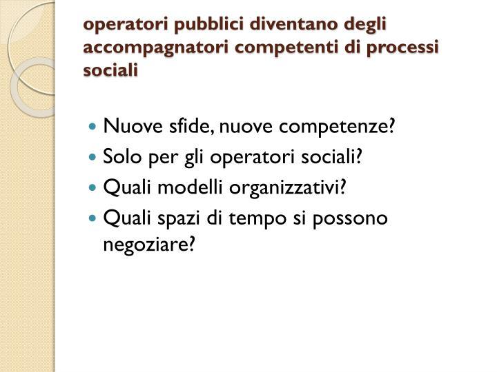 operatori pubblici diventano degli accompagnatori competenti di processi sociali