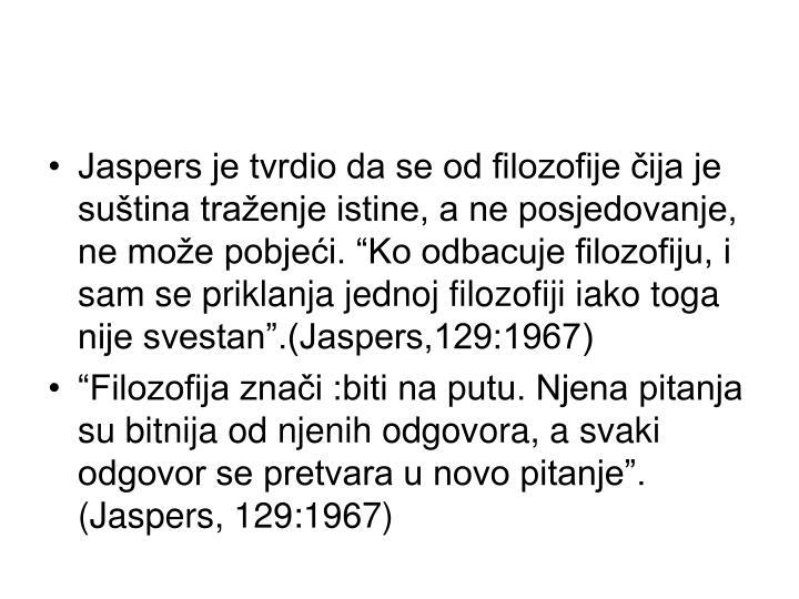 """Jaspers je tvrdio da se od filozofije čija je suština traženje istine, a ne posjedovanje, ne može pobjeći. """"Ko odbacuje filozofiju, i sam se priklanja jednoj filozofiji iako toga nije svestan"""".(Jaspers,129:1967)"""