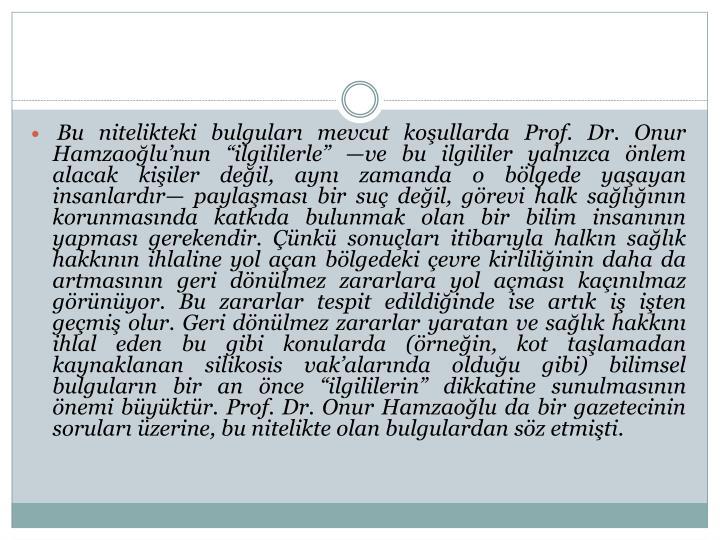 """Bu nitelikteki bulguları mevcut koşullarda Prof. Dr. Onur Hamzaoğlu'nun """"ilgililerle"""" —ve bu ilgililer yalnızca önlem alacak kişiler değil, aynı zamanda o bölgede yaşayan insanlardır— paylaşması bir suç değil, görevi halk sağlığının korunmasında katkıda bulunmak olan bir bilim insanının yapması gerekendir. Çünkü sonuçları itibarıyla halkın sağlık hakkının ihlaline yol açan bölgedeki çevre kirliliğinin daha da artmasının geri dönülmez zararlara yol açması kaçınılmaz görünüyor. Bu zararlar tespit edildiğinde ise artık iş işten geçmiş olur. Geri dönülmez zararlar yaratan ve sağlık hakkını ihlal eden bu gibi konularda (örneğin, kot taşlamadan kaynaklanan"""