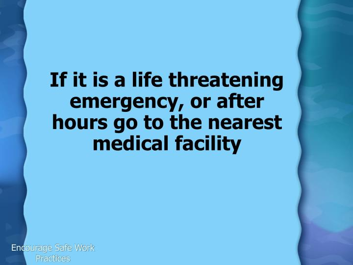 If it is a life threatening emergency, or after hours go to the nearest medical facility