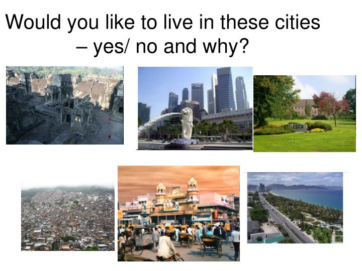 Would you like to live in these cities – yes/ no and why?