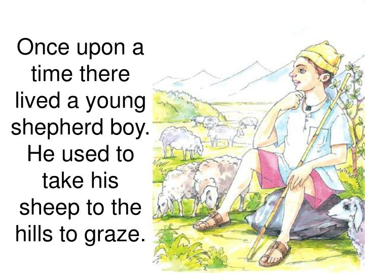 once upon a time there lived a young shepherd boy he used to take his sheep to the hills to graze