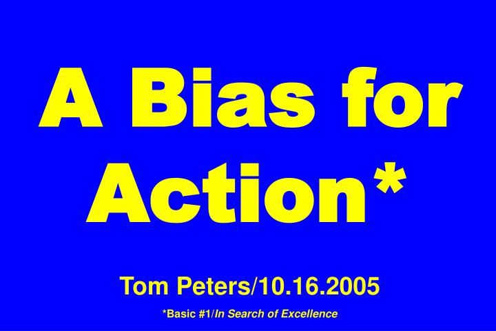 A Bias For Action* Tom Peters/10.16.2005 *Basic #1