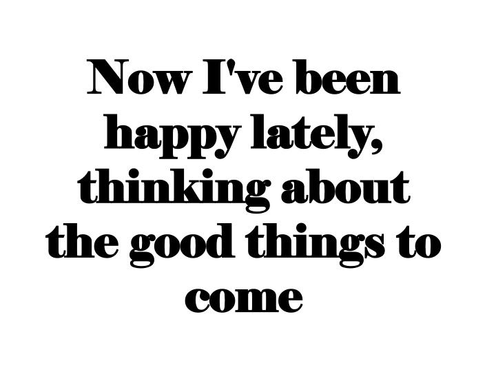 Now I've been happy lately, thinking about the good things to come