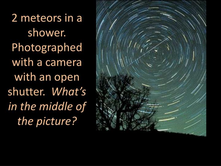 2 meteors in a shower.  Photographed with a camera with an open shutter.