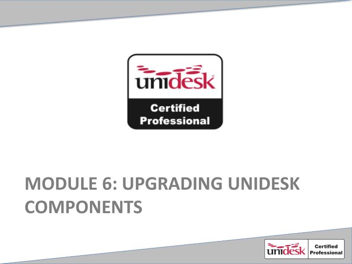 Module 6 upgrading unidesk components