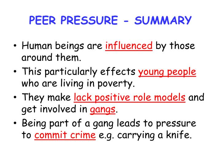 effects of peer pressure Peer pressure is the way that people of the same social group -- peers -- can influence one another, often in negative ways, such as encourage drug or alcohol use.