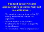 but most data series and administrative processes were not so continuous