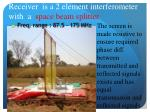 receiver is a 2 element interferometer w ith a space beam splitter