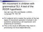 wh movement in children with grammatical sli a test of the rddr hypothesis