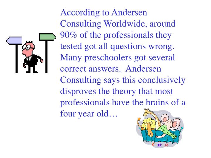 According to Andersen Consulting Worldwide, around 90% of the professionals they tested got all questions wrong.  Many preschoolers got several correct answers.  Andersen Consulting says this conclusively disproves the theory that most professionals have the brains of a four year old…