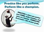 practice like you perform perform like a champion
