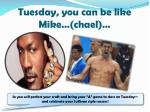 tuesday you can be like mike chael