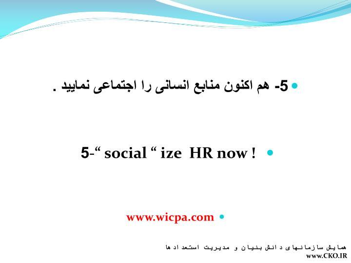 5- هم اکنون منابع انسانی را اجتماعی نمایید .