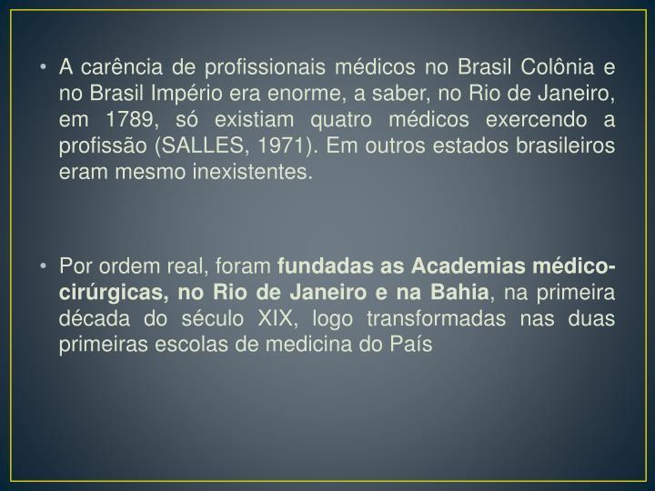 A carência de profissionais médicos no Brasil Colônia e no Brasil Império era enorme, a saber, no Rio de Janeiro, em 1789, só existiam quatro médicos exercendo a profissão (SALLES, 1971). Em outros estados brasileiros eram mesmo inexistentes.