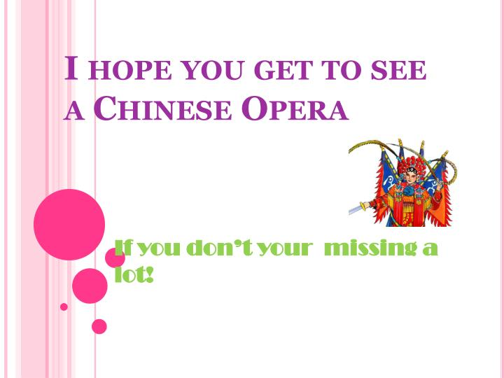 I hope you get to see a Chinese Opera