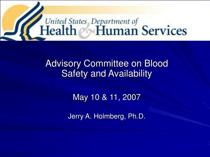 advisory committee on blood safety and availability may 10 11 2007 jerry a holmberg ph d n.