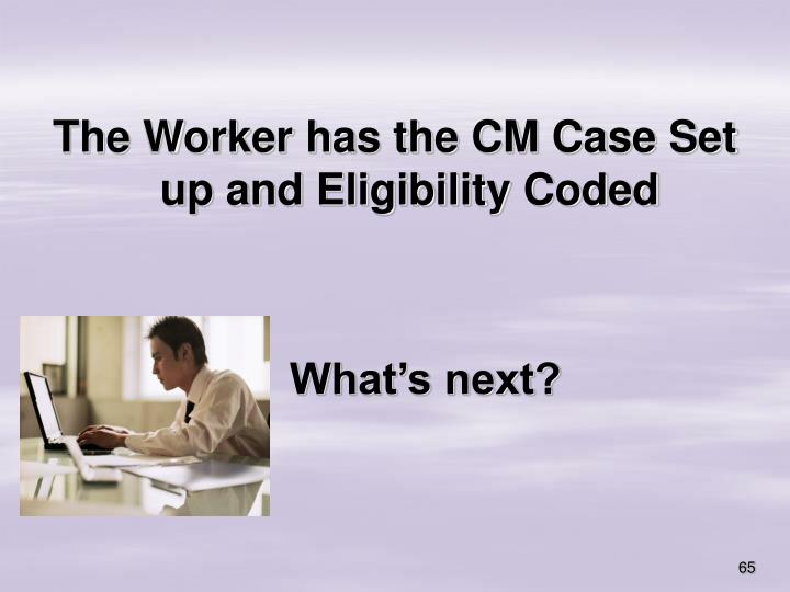 The Worker has the CM Case Set up and Eligibility Coded