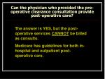 can the physician who provided the pre operative clearance consultation provide post operative care